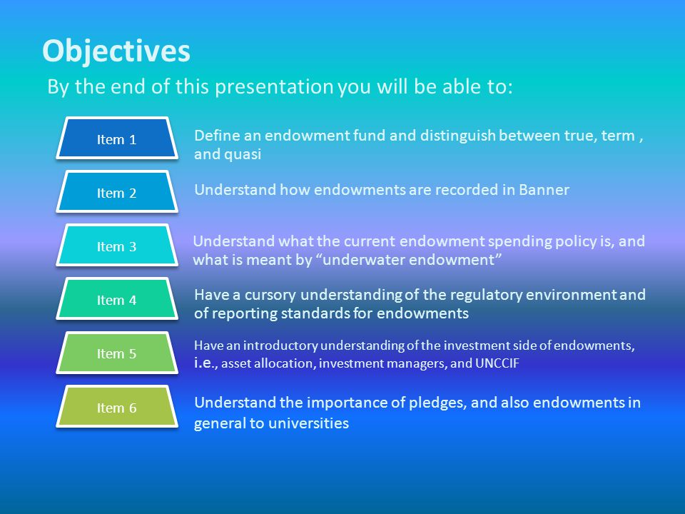 Objectives By the end of this presentation you will be able to: Define an endowment fund and distinguish between true, term, and quasi Understand how endowments are recorded in Banner Have a cursory understanding of the regulatory environment and of reporting standards for endowments Have an introductory understanding of the investment side of endowments, i.e., asset allocation, investment managers, and UNCCIF Understand the importance of pledges, and also endowments in general to universities Item 1 Understand what the current endowment spending policy is, and what is meant by underwater endowment Item 2 Item 3 Item 4 Item 5 Item 6
