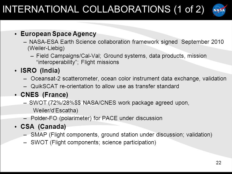 22 INTERNATIONAL COLLABORATIONS (1 of 2) European Space Agency – NASA-ESA Earth Science collaboration framework signed September 2010 (Weiler-Liebig) –Field Campaigns/Cal-Val; Ground systems, data products, mission interoperability ; Flight missions ISRO (India) – Oceansat-2 scatterometer, ocean color instrument data exchange, validation – QuikSCAT re-orientation to allow use as transfer standard CNES (France) – SWOT (72%/28%$$ NASA/CNES work package agreed upon, Weiler/d'Escatha) – Polder-FO (polarimeter) for PACE under discussion CSA (Canada) – SMAP (Flight components, ground station under discussion; validation) – SWOT (Flight components; science participation)