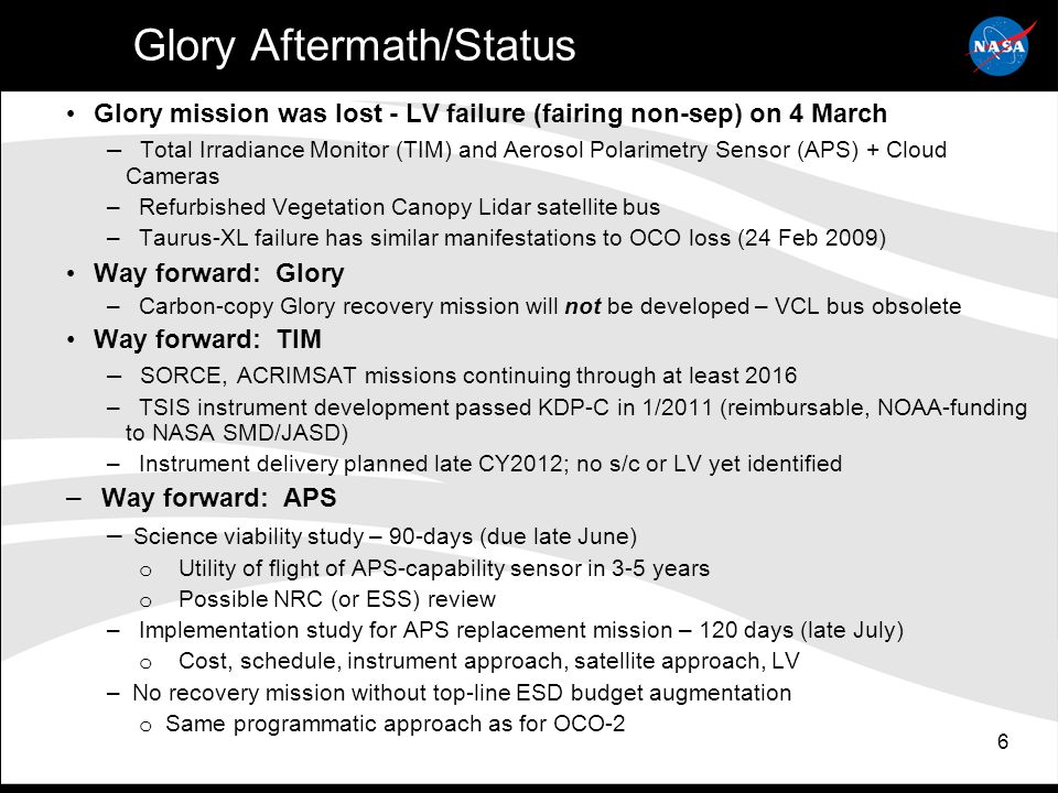 6 Glory Aftermath/Status Glory mission was lost - LV failure (fairing non-sep) on 4 March – Total Irradiance Monitor (TIM) and Aerosol Polarimetry Sensor (APS) + Cloud Cameras – Refurbished Vegetation Canopy Lidar satellite bus – Taurus-XL failure has similar manifestations to OCO loss (24 Feb 2009) Way forward: Glory – Carbon-copy Glory recovery mission will not be developed – VCL bus obsolete Way forward: TIM – SORCE, ACRIMSAT missions continuing through at least 2016 – TSIS instrument development passed KDP-C in 1/2011 (reimbursable, NOAA-funding to NASA SMD/JASD) – Instrument delivery planned late CY2012; no s/c or LV yet identified – Way forward: APS – Science viability study – 90-days (due late June) o Utility of flight of APS-capability sensor in 3-5 years o Possible NRC (or ESS) review – Implementation study for APS replacement mission – 120 days (late July) o Cost, schedule, instrument approach, satellite approach, LV – No recovery mission without top-line ESD budget augmentation o Same programmatic approach as for OCO-2