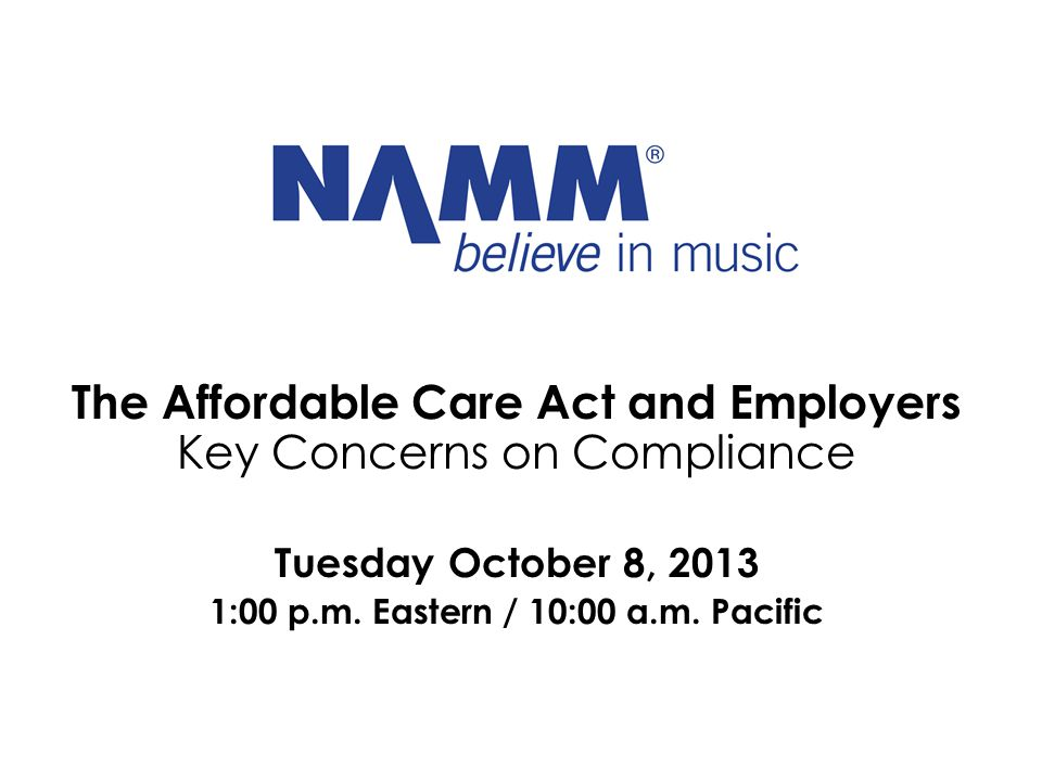The Affordable Care Act and Employers Key Concerns on Compliance Tuesday October 8, 2013 1:00 p.m. Eastern / 10:00 a.m. Pacific