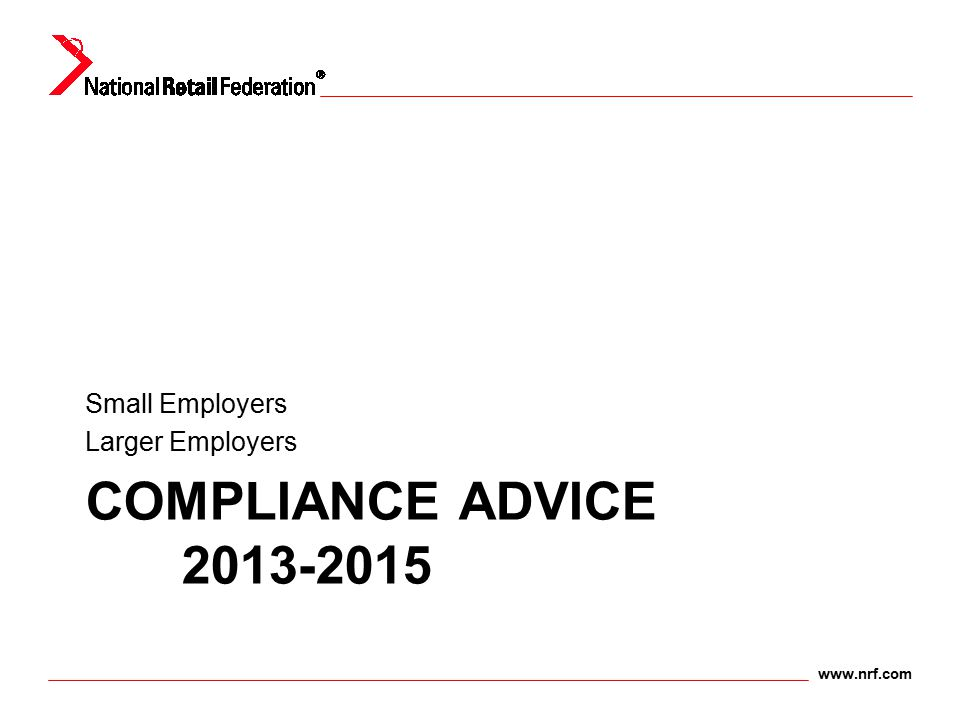 www.nrf.com COMPLIANCE ADVICE 2013-2015 Small Employers Larger Employers