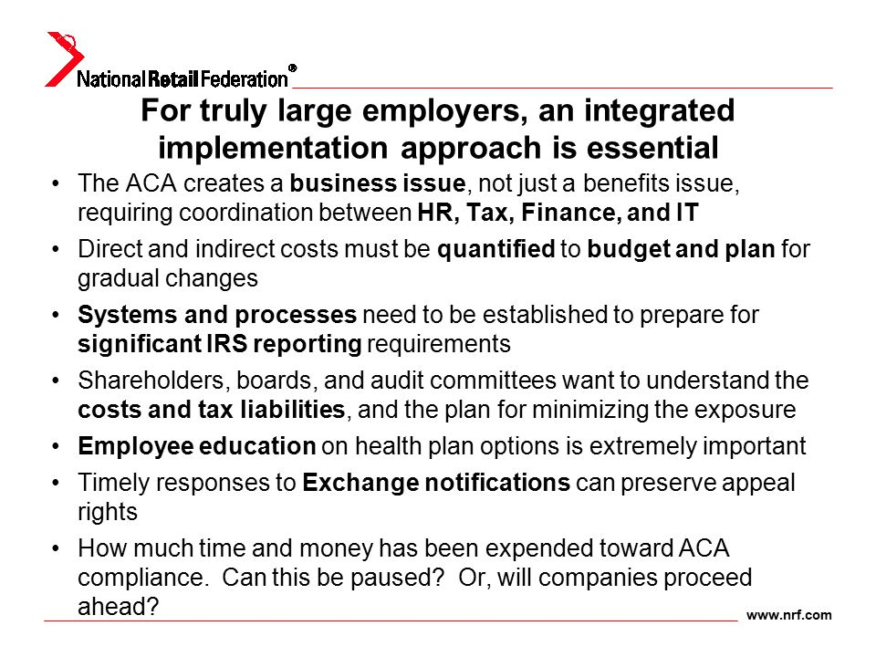 www.nrf.com For truly large employers, an integrated implementation approach is essential The ACA creates a business issue, not just a benefits issue,
