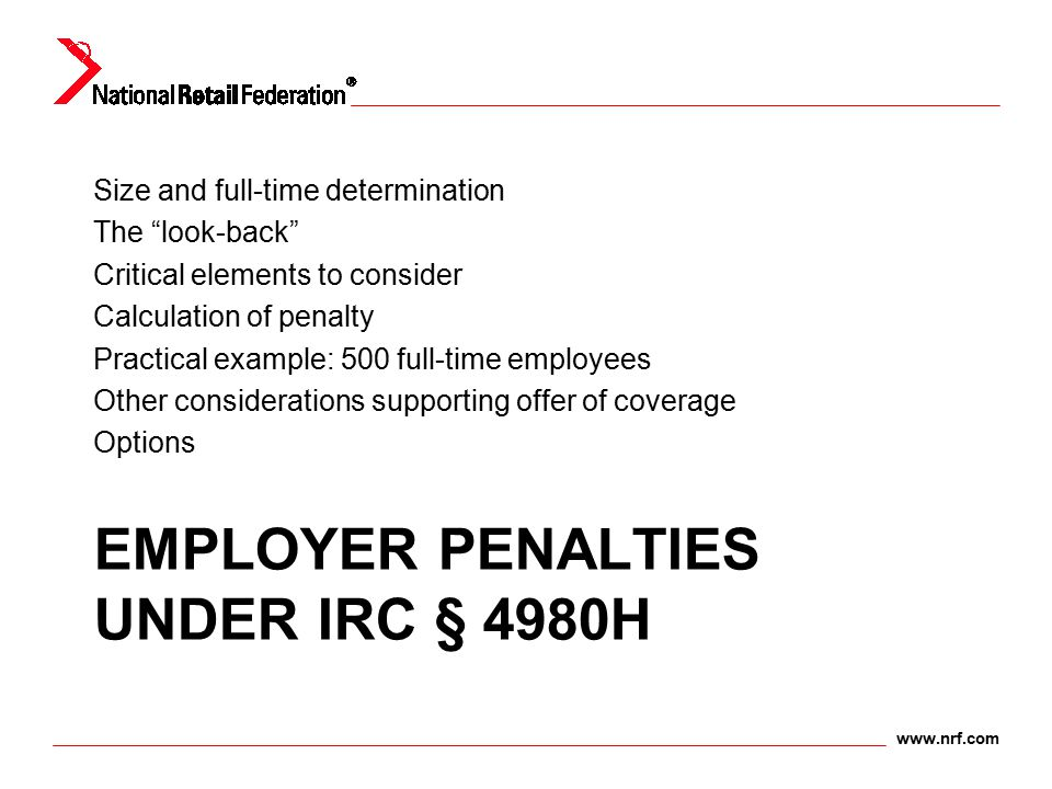 "www.nrf.com EMPLOYER PENALTIES UNDER IRC § 4980H Size and full-time determination The ""look-back"" Critical elements to consider Calculation of penalty"
