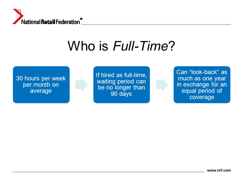 "www.nrf.com Who is Full-Time? 30 hours per week per month on average If hired as full-time, waiting period can be no longer than 90 days Can ""look-bac"