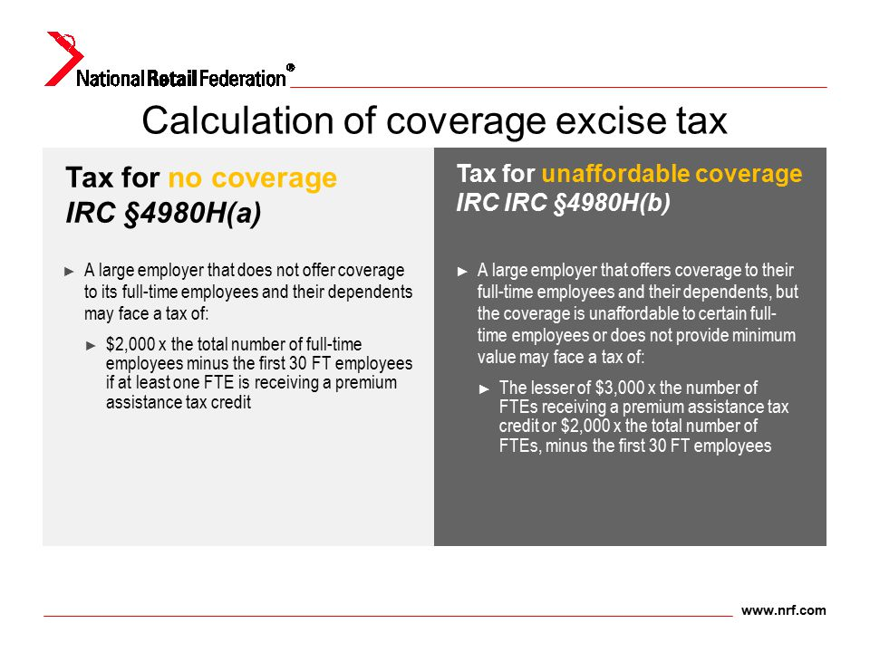 www.nrf.com Calculation of coverage excise tax ► A large employer that does not offer coverage to its full-time employees and their dependents may fac
