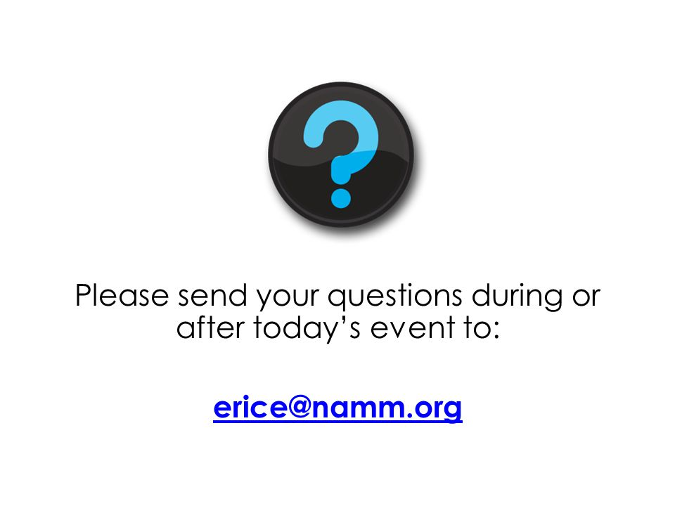 Please send your questions during or after today's event to: erice@namm.org