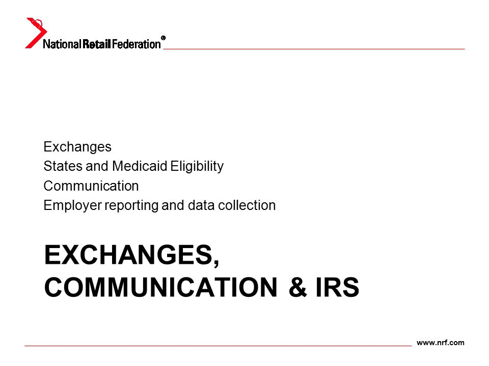 www.nrf.com EXCHANGES, COMMUNICATION & IRS Exchanges States and Medicaid Eligibility Communication Employer reporting and data collection