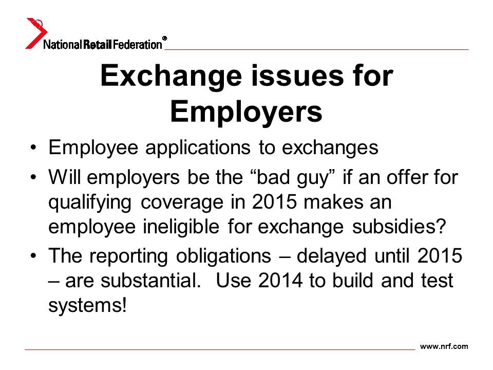"www.nrf.com Exchange issues for Employers Employee applications to exchanges Will employers be the ""bad guy"" if an offer for qualifying coverage in 20"