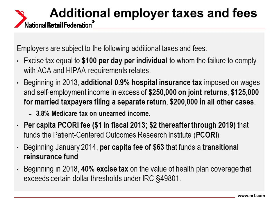 www.nrf.com Additional employer taxes and fees Employers are subject to the following additional taxes and fees: Excise tax equal to $100 per day per