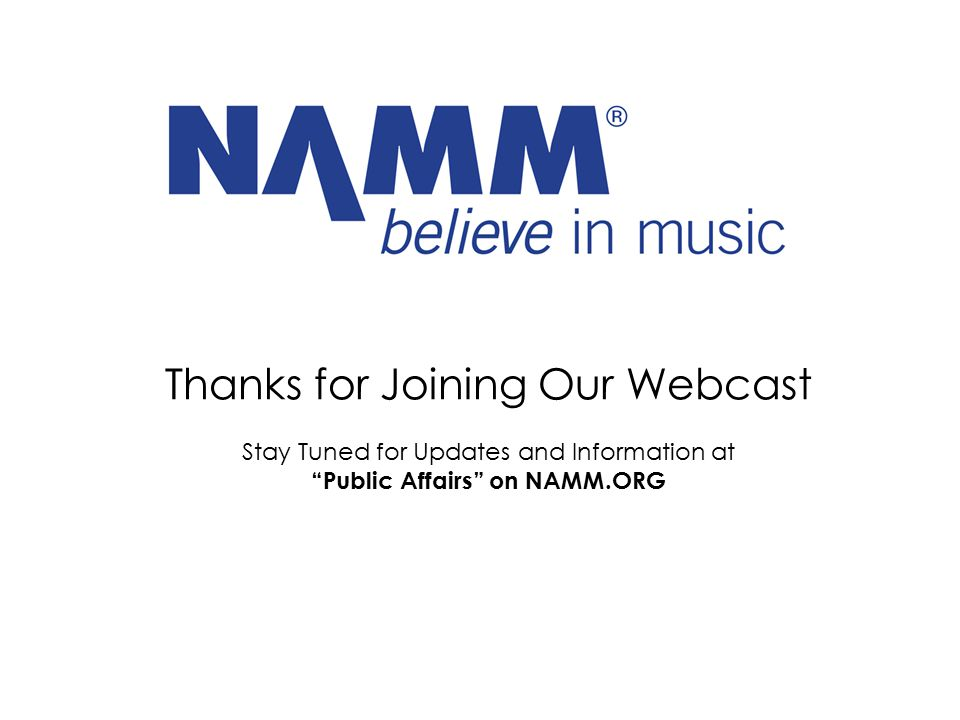 "Thanks for Joining Our Webcast Stay Tuned for Updates and Information at ""Public Affairs"" on NAMM.ORG"