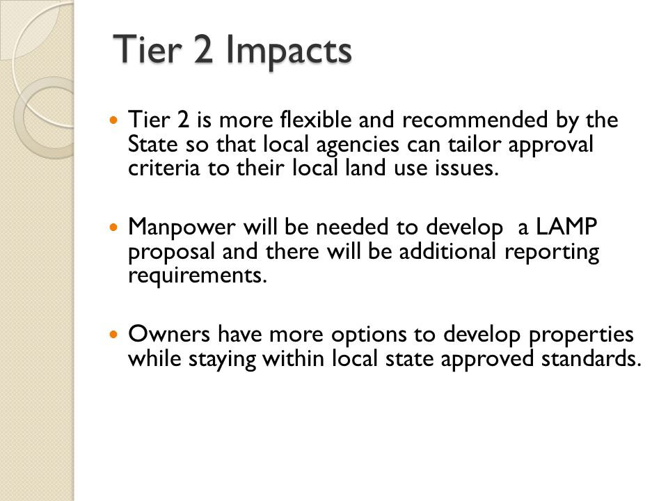 Tier 2 Impacts Tier 2 is more flexible and recommended by the State so that local agencies can tailor approval criteria to their local land use issues.
