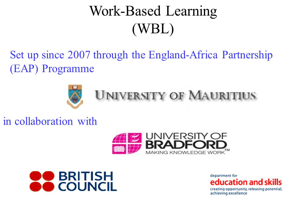Work-Based Learning (WBL) Set up since 2007 through the England-Africa Partnership (EAP) Programme in collaboration with