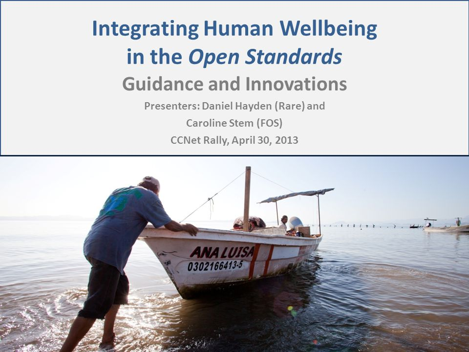 Integrating Human Wellbeing in the Open Standards Guidance and Innovations Presenters: Daniel Hayden (Rare) and Caroline Stem (FOS) CCNet Rally, April 30, 2013 1