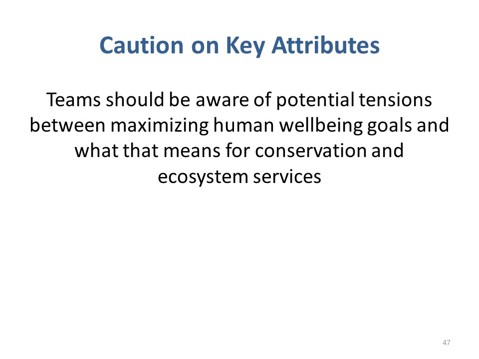 Caution on Key Attributes Teams should be aware of potential tensions between maximizing human wellbeing goals and what that means for conservation and ecosystem services 47