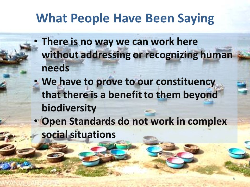What People Have Been Saying 6 There is no way we can work here without addressing or recognizing human needs We have to prove to our constituency that there is a benefit to them beyond biodiversity Open Standards do not work in complex social situations