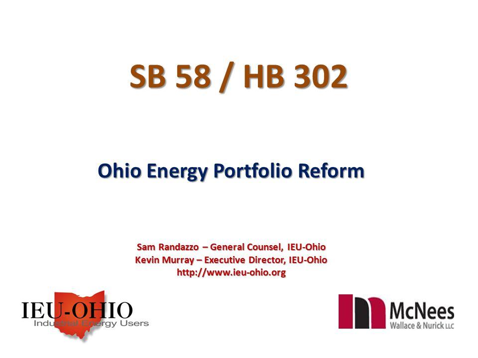 SB 58 / HB 302 Ohio Energy Portfolio Reform Sam Randazzo – General Counsel, IEU-Ohio Kevin Murray – Executive Director, IEU-Ohio http://www.ieu-ohio.org
