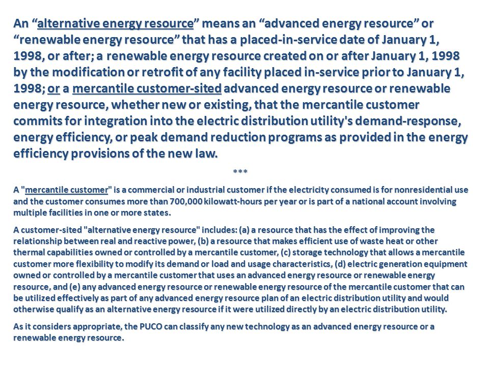 An alternative energy resource means an advanced energy resource or renewable energy resource that has a placed-in-service date of January 1, 1998, or after; a renewable energy resource created on or after January 1, 1998 by the modification or retrofit of any facility placed in-service prior to January 1, 1998; or a mercantile customer-sited advanced energy resource or renewable energy resource, whether new or existing, that the mercantile customer commits for integration into the electric distribution utility s demand-response, energy efficiency, or peak demand reduction programs as provided in the energy efficiency provisions of the new law.