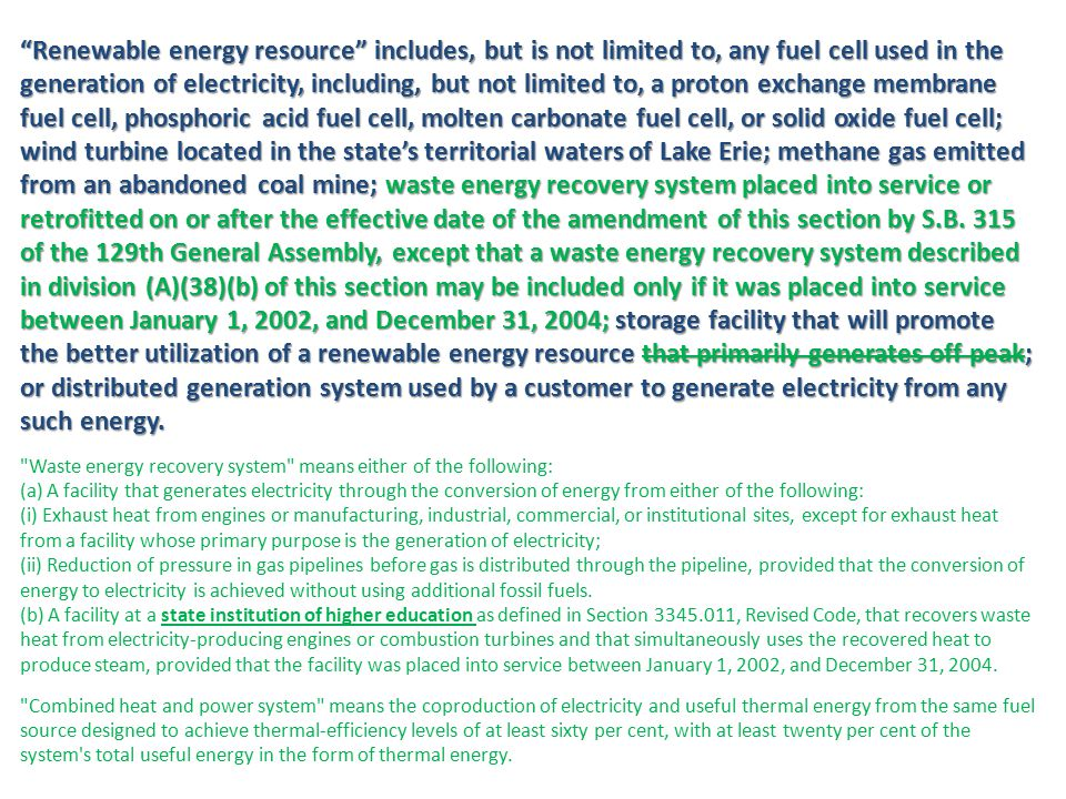 Advanced energy resource means any of the following: (a) Any method or any modification or replacement of any property, process, device, structure, or equipment that increases the generation output of an electric generating facility to the extent such efficiency is achieved without additional carbon dioxide emissions by that facility; (b) Any distributed generation system consisting of customer cogeneration of electricity and thermal output simultaneously, primarily to meet the energy needs of the customer's facilities; (c) Clean coal technology that includes a carbon-based product that is chemically altered before combustion to demonstrate a reduction, as expressed as ash, in emissions of nitrous oxide, mercury, arsenic, chlorine, sulfur dioxide, or sulfur trioxide in accordance with the American society of testing and materials standard D1757A or a reduction of metal oxide emissions in accordance with standard D5142 of that society, or clean coal technology that includes the design capability to control or prevent the emission of carbon dioxide, which design capability the commission shall adopt by rule and shall be based on economically feasible best available technology or, in the absence of a determined best available technology, shall be of the highest level of economically feasible design capability for which there exists generally accepted scientific opinion; (d) Advanced nuclear energy technology consisting of generation III technology as defined by the Nuclear Regulatory Commission; other, later technology; or significant improvements to existing facilities; (e) Any fuel cell used in the generation of electricity, including, but not limited to, a proton exchange membrane fuel cell, phosphoric acid fuel cell, molten carbonate fuel cell, or solid oxide fuel cell; (f) Advanced solid waste or construction and demolition debris conversion technology, including, but not limited to, advanced stoker technology, and advanced fluidized bed gasification technology, that results in measurable greenhouse gas emissions reductions as calculated pursuant to the United States Environmental Protection Agency's waste reduction model (WARM).