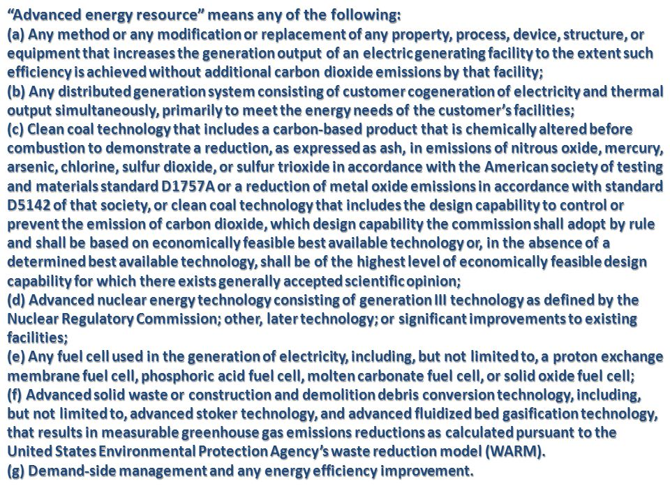 Advanced energy resource means any of the following: (a) Any method or any modification or replacement of any property, process, device, structure, or equipment that increases the generation output of an electric generating facility to the extent such efficiency is achieved without additional carbon dioxide emissions by that facility; (b) Any distributed generation system consisting of customer cogeneration of electricity and thermal output simultaneously, primarily to meet the energy needs of the customer's facilities; (c) Clean coal technology that includes a carbon-based product that is chemically altered before combustion to demonstrate a reduction, as expressed as ash, in emissions of nitrous oxide, mercury, arsenic, chlorine, sulfur dioxide, or sulfur trioxide in accordance with the American society of testing and materials standard D1757A or a reduction of metal oxide emissions in accordance with standard D5142 of that society, or clean coal technology that includes the design capability to control or prevent the emission of carbon dioxide, which design capability the commission shall adopt by rule and shall be based on economically feasible best available technology or, in the absence of a determined best available technology, shall be of the highest level of economically feasible design capability for which there exists generally accepted scientific opinion; (d) Advanced nuclear energy technology consisting of generation III technology as defined by the Nuclear Regulatory Commission; other, later technology; or significant improvements to existing facilities; (e) Any fuel cell used in the generation of electricity, including, but not limited to, a proton exchange membrane fuel cell, phosphoric acid fuel cell, molten carbonate fuel cell, or solid oxide fuel cell; (f) Advanced solid waste or construction and demolition debris conversion technology, including, but not limited to, advanced stoker technology, and advanced fluidized bed gasification technology, t