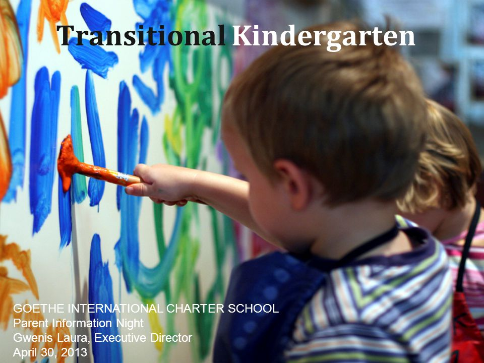 Transitional Kindergarten GOETHE INTERNATIONAL CHARTER SCHOOL Parent Information Night Gwenis Laura, Executive Director April 30, 2013