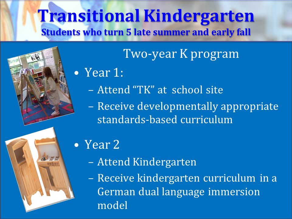 Transitional Kindergarten Students who turn 5 late summer and early fall Two-year K program Year 1: –Attend TK at school site –Receive developmentally appropriate standards-based curriculum Year 2 –Attend Kindergarten –Receive kindergarten curriculum in a German dual language immersion model