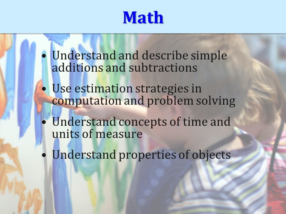 MathMath Understand and describe simple additions and subtractions Use estimation strategies in computation and problem solving Understand concepts of time and units of measure Understand properties of objects