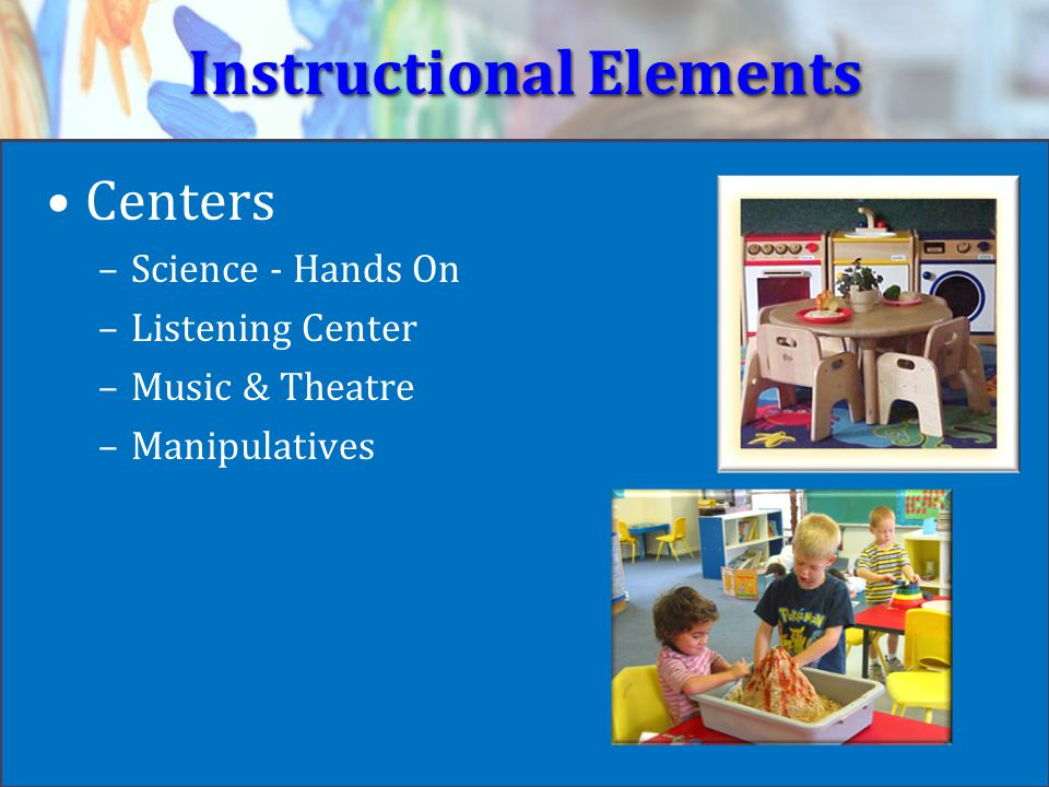Instructional Elements Centers –Science - Hands On –Listening Center –Music & Theatre –Manipulatives