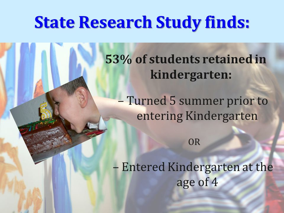 53% of students retained in kindergarten: –Turned 5 summer prior to entering Kindergarten OR –Entered Kindergarten at the age of 4 State Research Study finds: