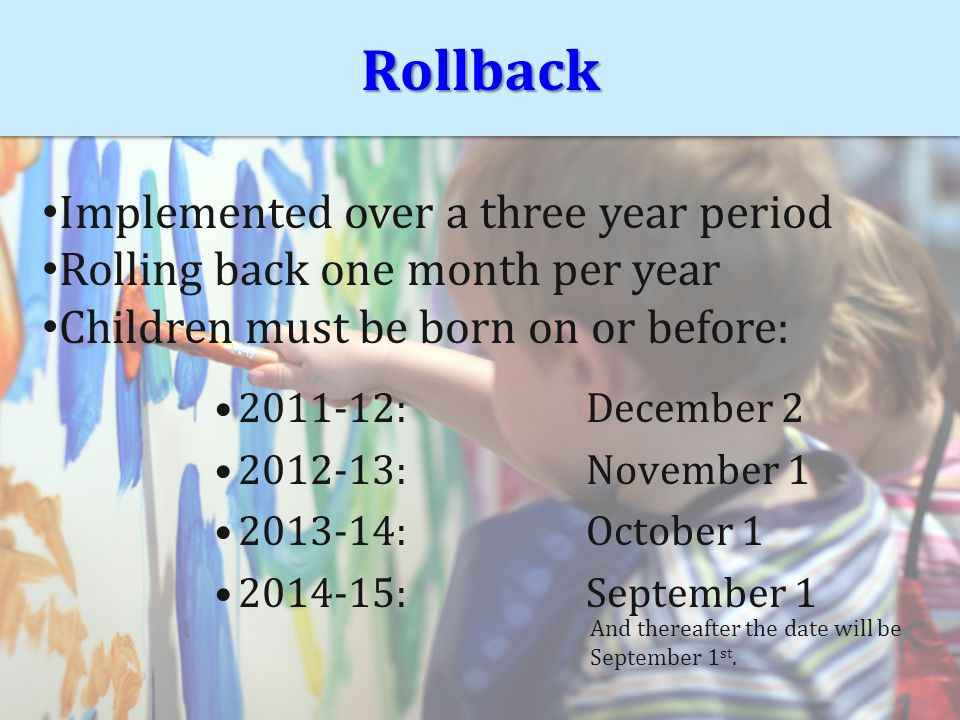 RollbackRollback 2011-12:December 2 2012-13:November 1 2013-14:October 1 2014-15:September 1 Implemented over a three year period Rolling back one month per year Children must be born on or before: And thereafter the date will be September 1 st.