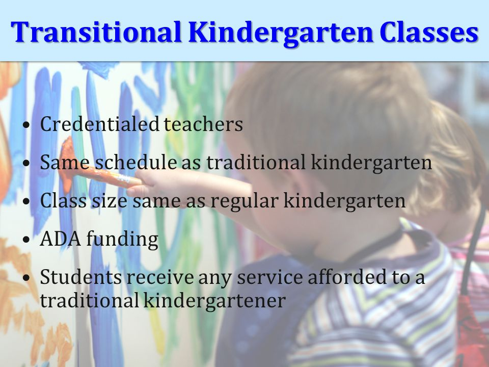 Transitional Kindergarten Classes Credentialed teachers Same schedule as traditional kindergarten Class size same as regular kindergarten ADA funding Students receive any service afforded to a traditional kindergartener