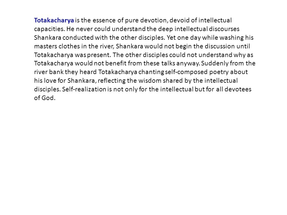 Totakacharya is the essence of pure devotion, devoid of intellectual capacities. He never could understand the deep intellectual discourses Shankara c