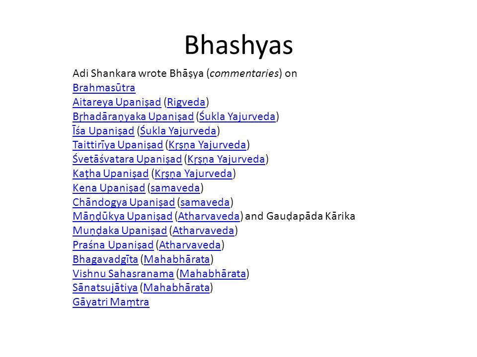 Bhashyas Adi Shankara wrote Bhāṣya (commentaries) on Brahmasūtra Aitareya UpaniṣadAitareya Upaniṣad (Rigveda)Rigveda Bṛhadāraṇyaka UpaniṣadBṛhadāraṇyaka Upaniṣad (Śukla Yajurveda)Śukla Yajurveda Īśa UpaniṣadĪśa Upaniṣad (Śukla Yajurveda)Śukla Yajurveda Taittirīya UpaniṣadTaittirīya Upaniṣad (Kṛṣṇa Yajurveda)Kṛṣṇa Yajurveda Śvetāśvatara UpaniṣadŚvetāśvatara Upaniṣad (Kṛṣṇa Yajurveda)Kṛṣṇa Yajurveda Kaṭha UpaniṣadKaṭha Upaniṣad (Kṛṣṇa Yajurveda)Kṛṣṇa Yajurveda Kena UpaniṣadKena Upaniṣad (samaveda)samaveda Chāndogya UpaniṣadChāndogya Upaniṣad (samaveda)samaveda Māṇḍūkya UpaniṣadMāṇḍūkya Upaniṣad (Atharvaveda) and Gauḍapāda KārikaAtharvaveda Muṇḍaka UpaniṣadMuṇḍaka Upaniṣad (Atharvaveda)Atharvaveda Praśna UpaniṣadPraśna Upaniṣad (Atharvaveda)Atharvaveda BhagavadgītaBhagavadgīta (Mahabhārata)Mahabhārata Vishnu SahasranamaVishnu Sahasranama (Mahabhārata)Mahabhārata SānatsujātiyaSānatsujātiya (Mahabhārata)Mahabhārata Gāyatri Maṃtra