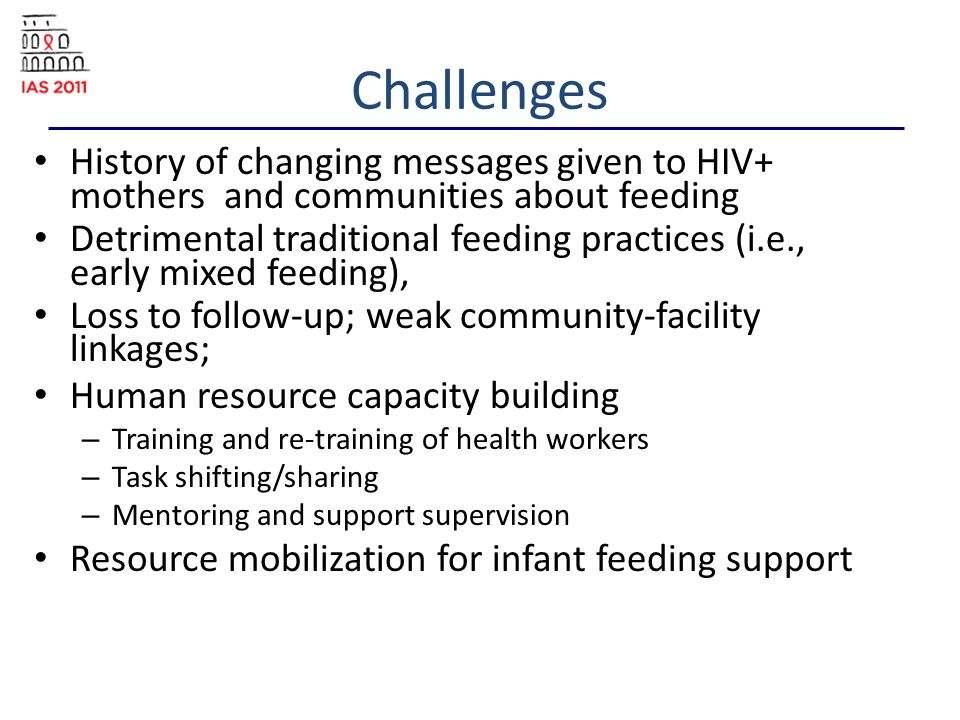 Challenges History of changing messages given to HIV+ mothers and communities about feeding Detrimental traditional feeding practices (i.e., early mixed feeding), Loss to follow-up; weak community-facility linkages; Human resource capacity building – Training and re-training of health workers – Task shifting/sharing – Mentoring and support supervision Resource mobilization for infant feeding support