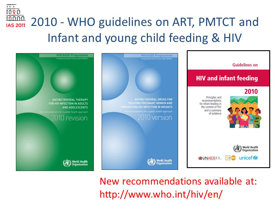 2010 - WHO guidelines on ART, PMTCT and Infant and young child feeding & HIV New recommendations available at: http://www.who.int/hiv/en/