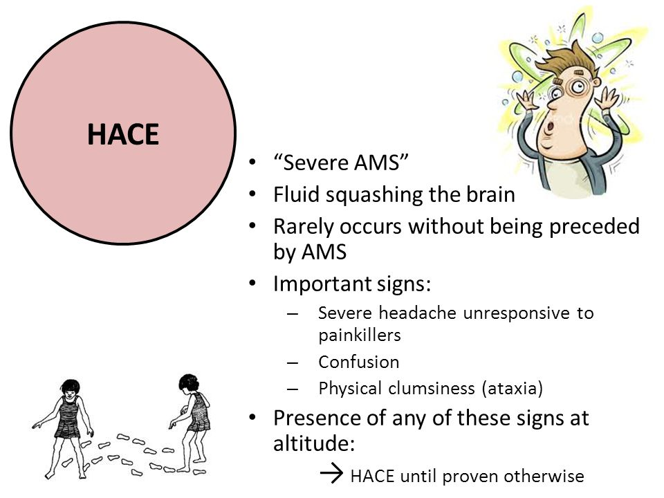 HACE Severe AMS Fluid squashing the brain Rarely occurs without being preceded by AMS Important signs: – Severe headache unresponsive to painkillers – Confusion – Physical clumsiness (ataxia) Presence of any of these signs at altitude: → HACE until proven otherwise