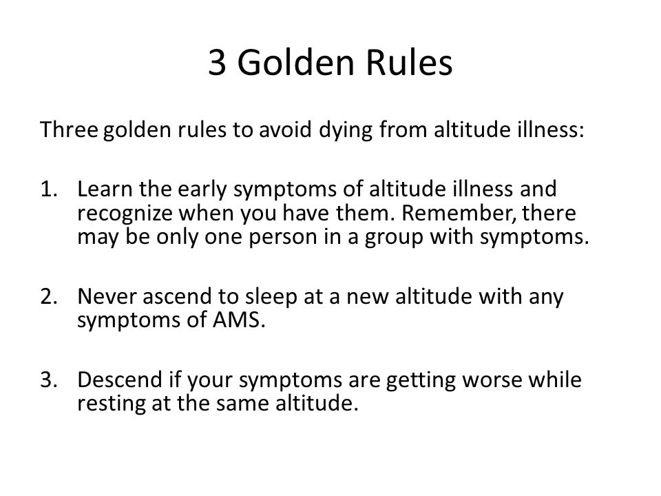 3 Golden Rules Three golden rules to avoid dying from altitude illness: 1.Learn the early symptoms of altitude illness and recognize when you have them.