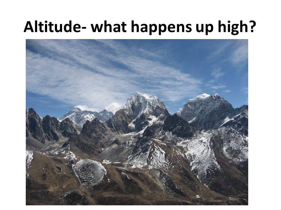 The problem of altitude Decrease in pressure Not enough Oxygen Usually noticed above 2500m