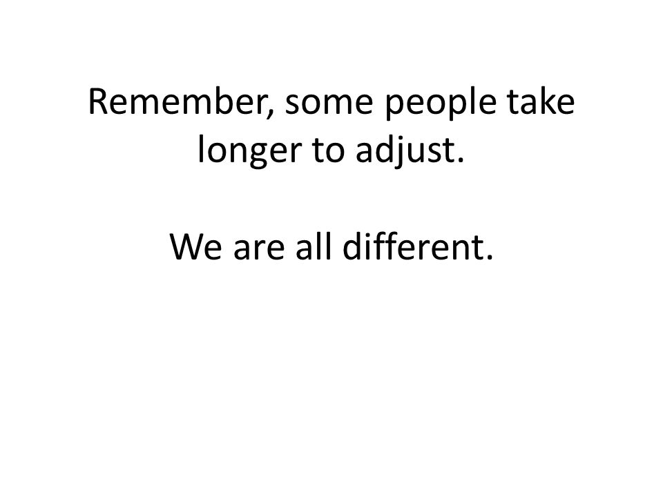 Remember, some people take longer to adjust. We are all different.