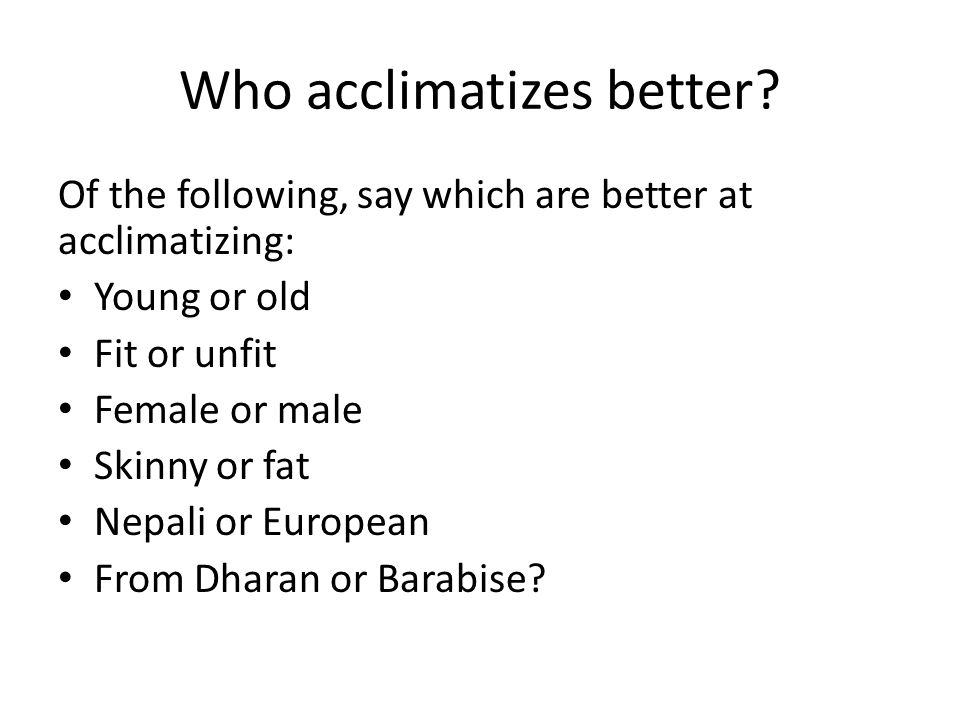 Who acclimatizes better.