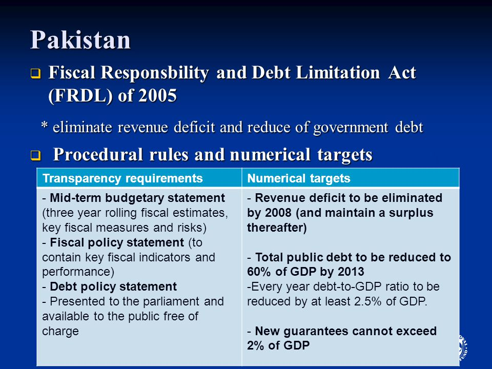 4 Pakistan  Fiscal Responsbility and Debt Limitation Act (FRDL) of 2005 * eliminate revenue deficit and reduce of government debt * eliminate revenue