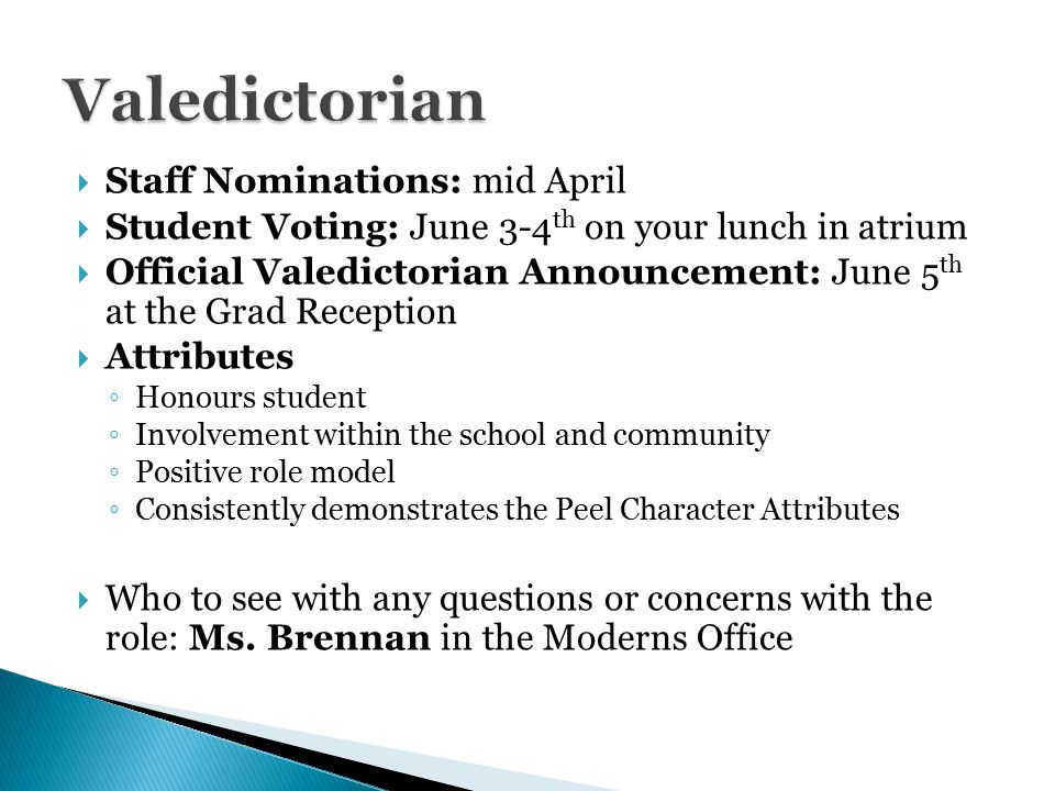  Staff Nominations: mid April  Student Voting: June 3-4 th on your lunch in atrium  Official Valedictorian Announcement: June 5 th at the Grad Reception  Attributes ◦ Honours student ◦ Involvement within the school and community ◦ Positive role model ◦ Consistently demonstrates the Peel Character Attributes  Who to see with any questions or concerns with the role: Ms.