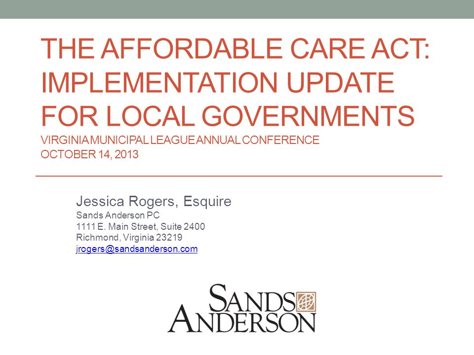 THE AFFORDABLE CARE ACT: IMPLEMENTATION UPDATE FOR LOCAL GOVERNMENTS VIRGINIA MUNICIPAL LEAGUE ANNUAL CONFERENCE OCTOBER 14, 2013 Jessica Rogers, Esquire Sands Anderson PC 1111 E.