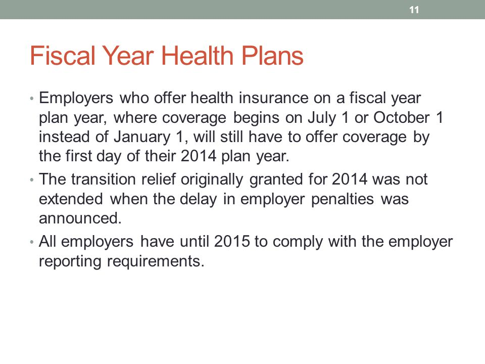 Fiscal Year Health Plans Employers who offer health insurance on a fiscal year plan year, where coverage begins on July 1 or October 1 instead of January 1, will still have to offer coverage by the first day of their 2014 plan year.