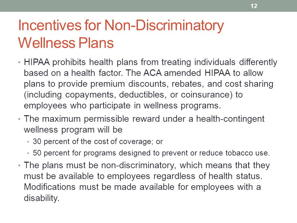 Incentives for Non-Discriminatory Wellness Plans HIPAA prohibits health plans from treating individuals differently based on a health factor.