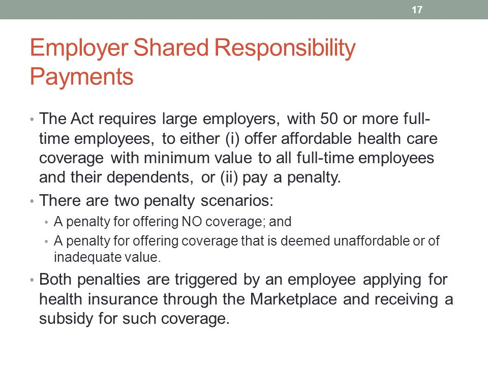 Employer Shared Responsibility Payments The Act requires large employers, with 50 or more full- time employees, to either (i) offer affordable health care coverage with minimum value to all full-time employees and their dependents, or (ii) pay a penalty.