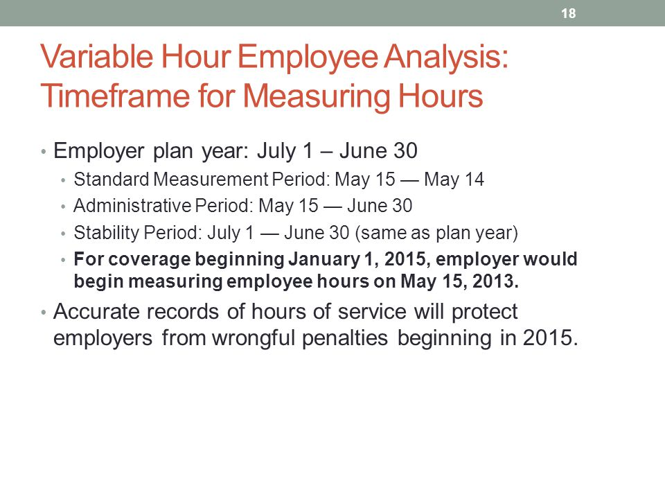 Variable Hour Employee Analysis: Timeframe for Measuring Hours Employer plan year: July 1 – June 30 Standard Measurement Period: May 15 — May 14 Administrative Period: May 15 — June 30 Stability Period: July 1 — June 30 (same as plan year) For coverage beginning January 1, 2015, employer would begin measuring employee hours on May 15, 2013.