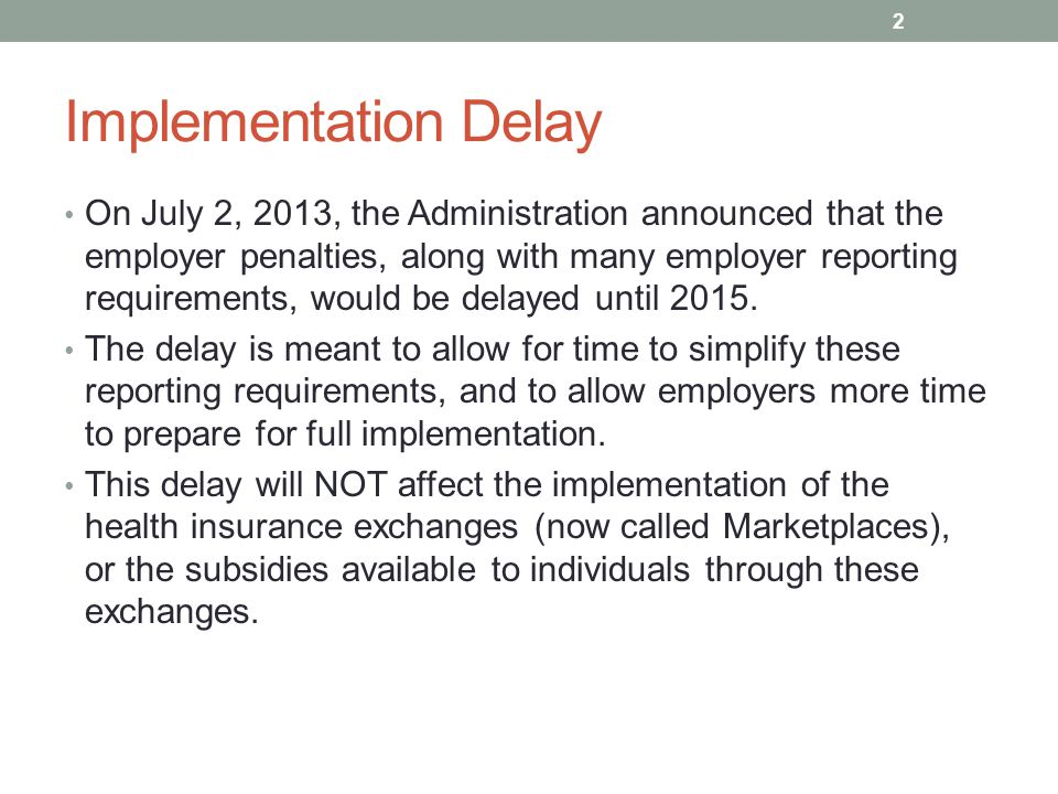 Implementation Delay On July 2, 2013, the Administration announced that the employer penalties, along with many employer reporting requirements, would be delayed until 2015.
