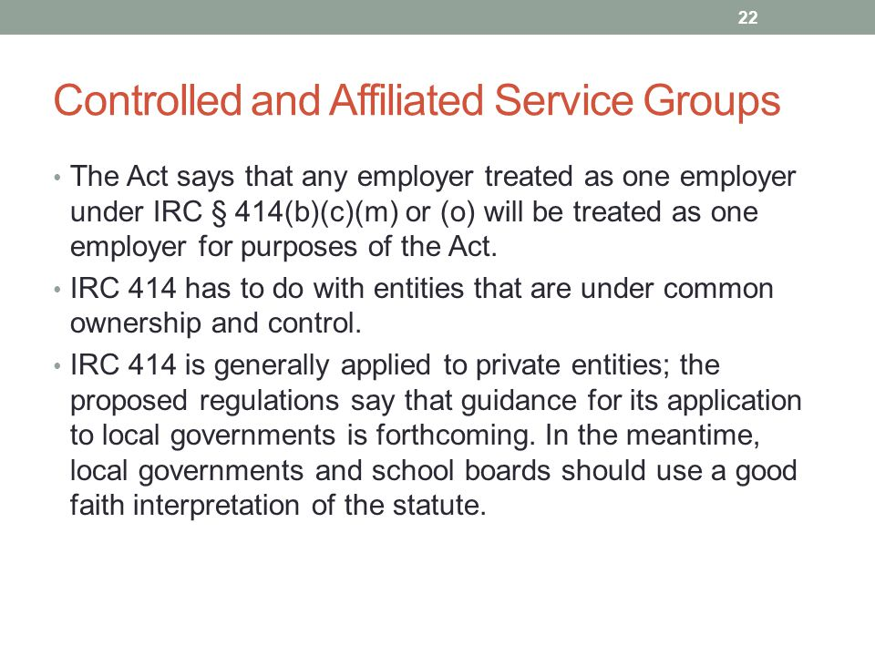 Controlled and Affiliated Service Groups The Act says that any employer treated as one employer under IRC § 414(b)(c)(m) or (o) will be treated as one employer for purposes of the Act.