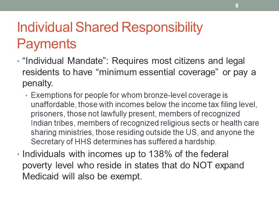 Individual Shared Responsibility Payments Individual Mandate : Requires most citizens and legal residents to have minimum essential coverage or pay a penalty.