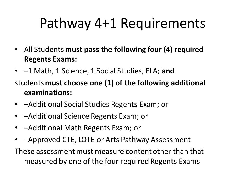 Pathway 4+1 Requirements All Students must pass the following four (4) required Regents Exams: –1 Math, 1 Science, 1 Social Studies, ELA; and students must choose one (1) of the following additional examinations: –Additional Social Studies Regents Exam; or –Additional Science Regents Exam; or –Additional Math Regents Exam; or –Approved CTE, LOTE or Arts Pathway Assessment These assessment must measure content other than that measured by one of the four required Regents Exams